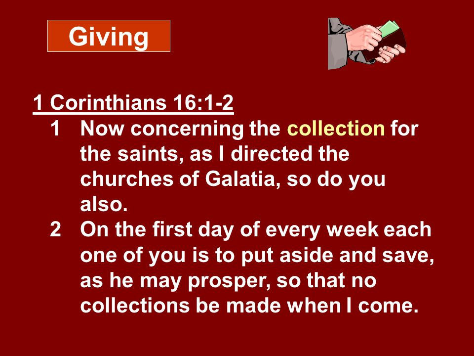 Giving 1 Corinthians 16:1-2 1 Now concerning the collection for the saints, as I directed the churches of Galatia, so do you also.