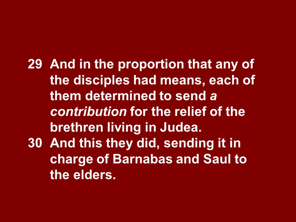 29 And in the proportion that any of the disciples had means, each of them determined to send a contribution for the relief of the brethren living in Judea.