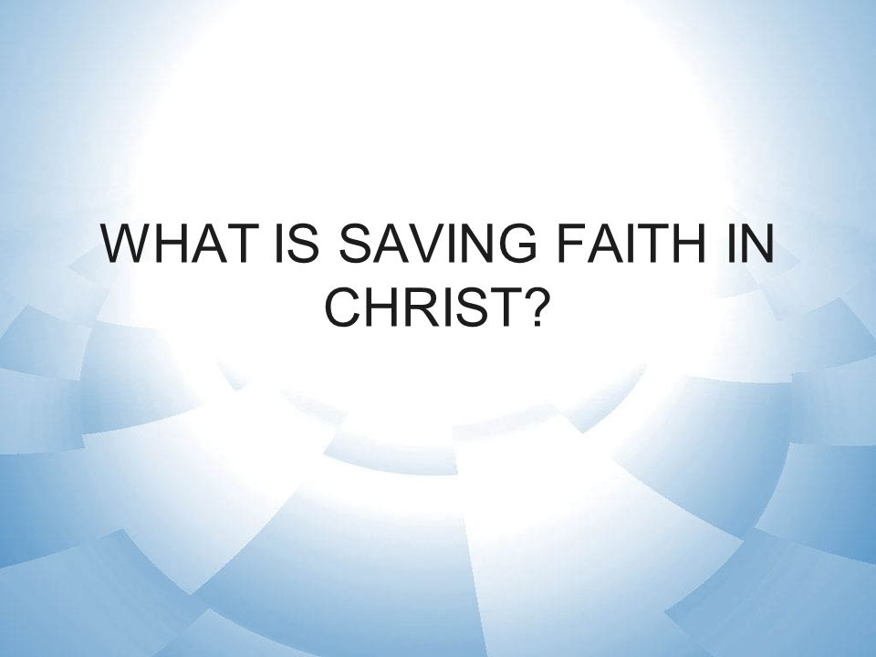 WHAT IS SAVING FAITH IN CHRIST