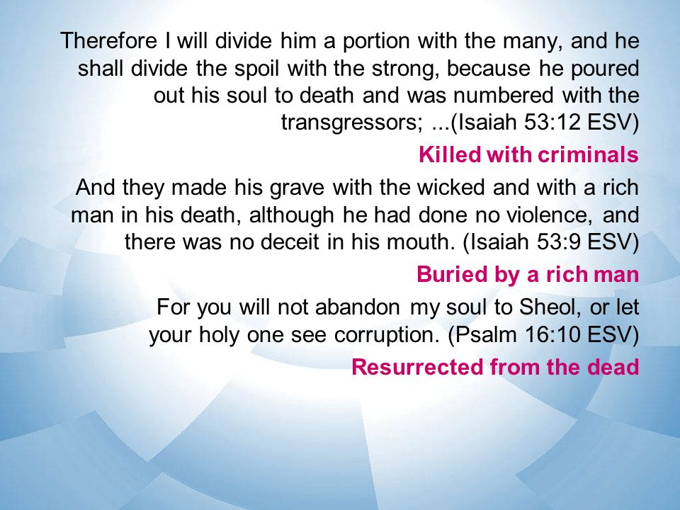 Therefore I will divide him a portion with the many, and he shall divide the spoil with the strong, because he poured out his soul to death and was numbered with the transgressors; ...(Isaiah 53:12 ESV) Killed with criminals And they made his grave with the wicked and with a rich man in his death, although he had done no violence, and there was no deceit in his mouth.