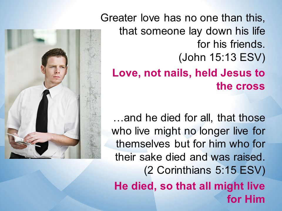 Greater love has no one than this, that someone lay down his life for his friends.