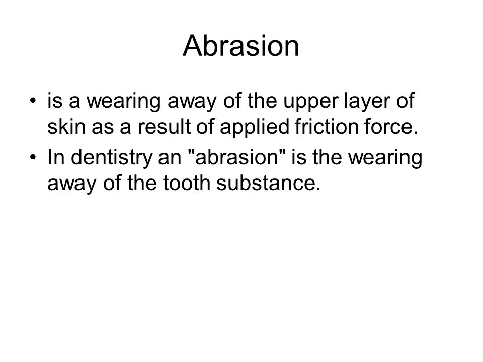 Abrasion is a wearing away of the upper layer of skin as a result of applied friction force.