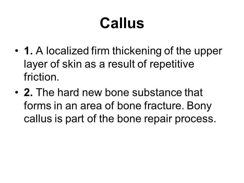 Callus 1. A localized firm thickening of the upper layer of skin as a result of repetitive friction.