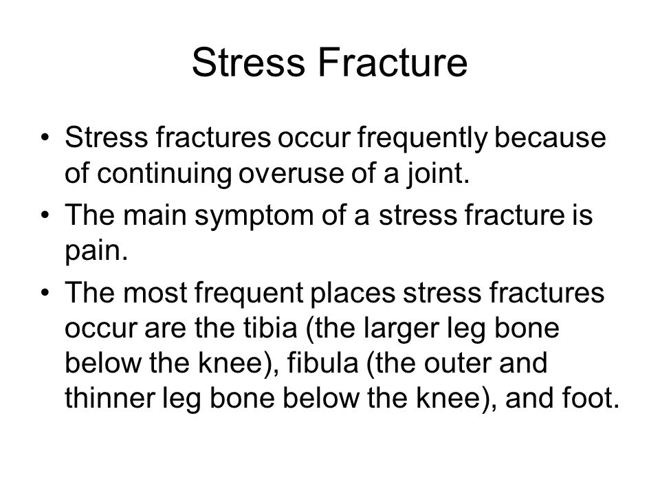 Stress Fracture Stress fractures occur frequently because of continuing overuse of a joint. The main symptom of a stress fracture is pain.