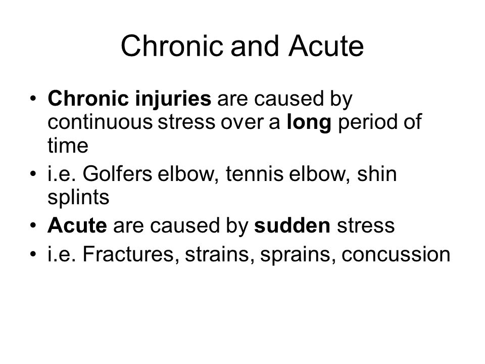 Chronic and Acute Chronic injuries are caused by continuous stress over a long period of time. i.e. Golfers elbow, tennis elbow, shin splints.