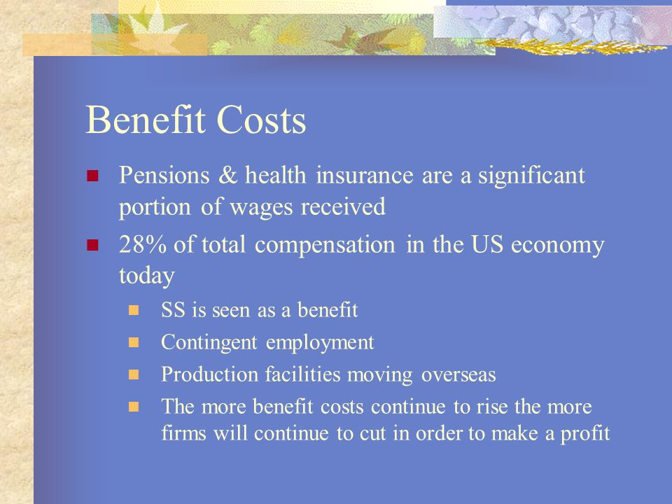 Benefit Costs Pensions & health insurance are a significant portion of wages received. 28% of total compensation in the US economy today.