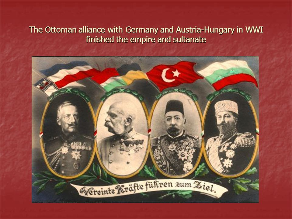 The Ottoman alliance with Germany and Austria-Hungary in WWI finished the empire and sultanate