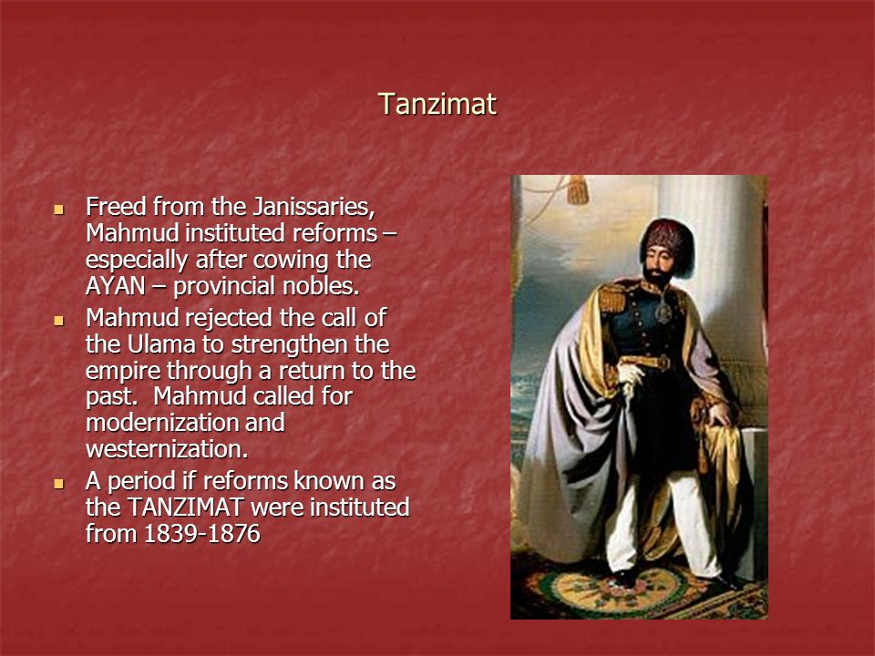 Tanzimat Freed from the Janissaries, Mahmud instituted reforms – especially after cowing the AYAN – provincial nobles.