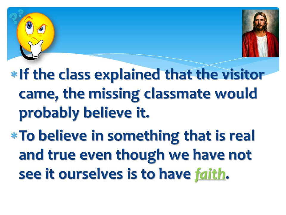 If the class explained that the visitor came, the missing classmate would probably believe it.