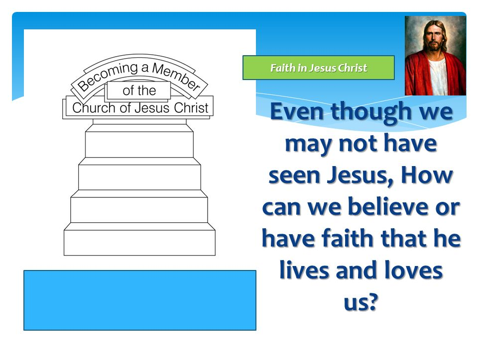 Faith in Jesus Christ Even though we may not have seen Jesus, How can we believe or have faith that he lives and loves us