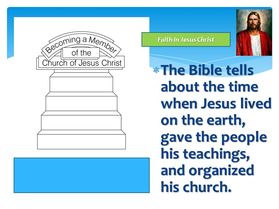 Faith in Jesus Christ The Bible tells about the time when Jesus lived on the earth, gave the people his teachings, and organized his church.