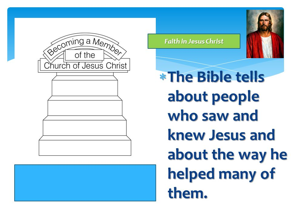 Faith in Jesus Christ The Bible tells about people who saw and knew Jesus and about the way he helped many of them.