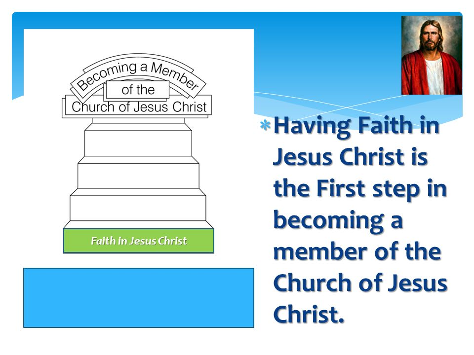 Having Faith in Jesus Christ is the First step in becoming a member of the Church of Jesus Christ.
