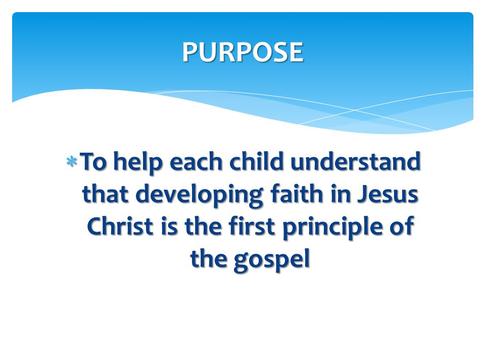 PURPOSE To help each child understand that developing faith in Jesus Christ is the first principle of the gospel.