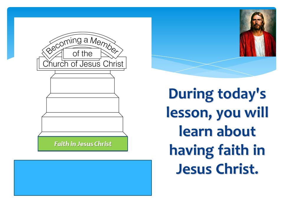 During today s lesson, you will learn about having faith in Jesus Christ.