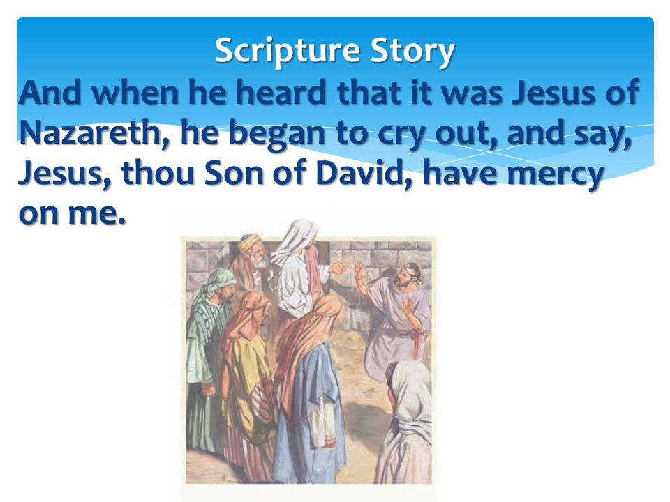 Scripture Story And when he heard that it was Jesus of Nazareth, he began to cry out, and say, Jesus, thou Son of David, have mercy on me.