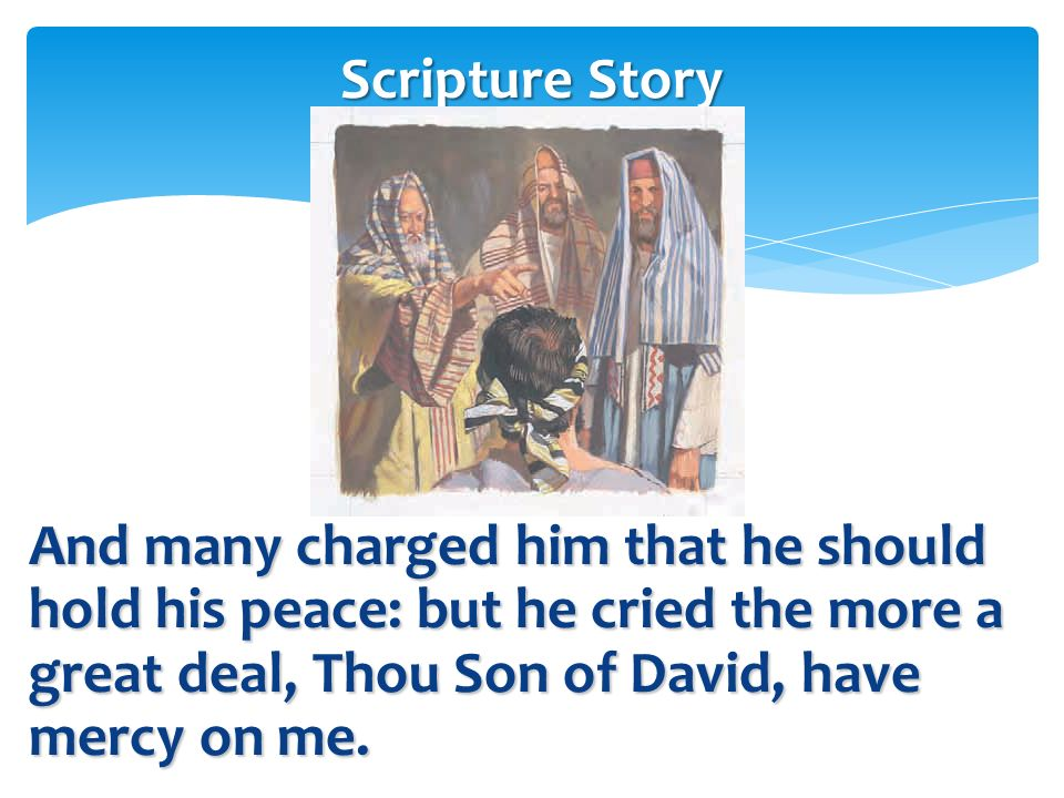 Scripture Story And many charged him that he should hold his peace: but he cried the more a great deal, Thou Son of David, have mercy on me.