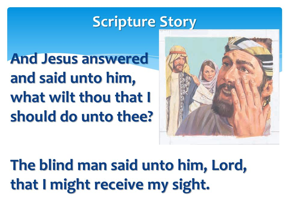 Scripture Story And Jesus answered and said unto him, what wilt thou that I should do unto thee