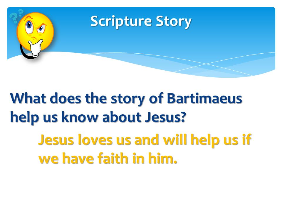 Scripture Story What does the story of Bartimaeus help us know about Jesus.