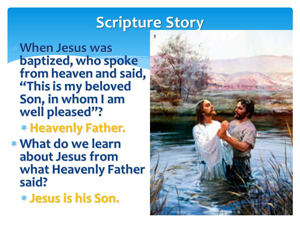 Scripture Story When Jesus was baptized, who spoke from heaven and said, This is my beloved Son, in whom I am well pleased