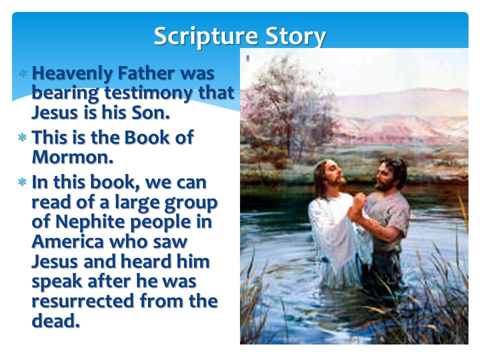 Scripture Story Heavenly Father was bearing testimony that Jesus is his Son. This is the Book of Mormon.