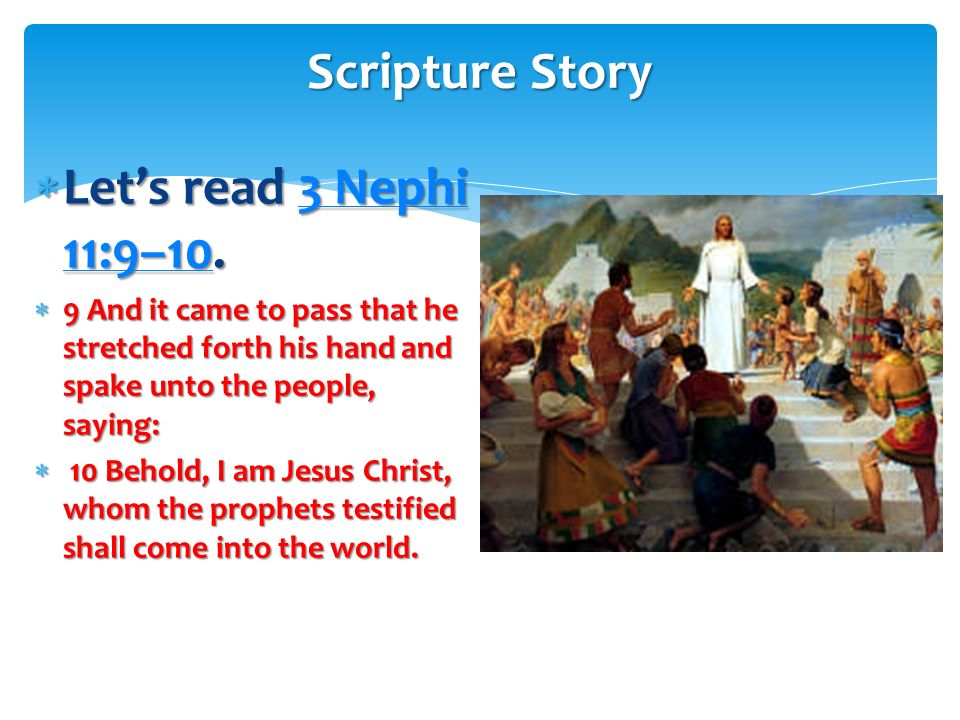 Scripture Story Let's read 3 Nephi 11:9–10.