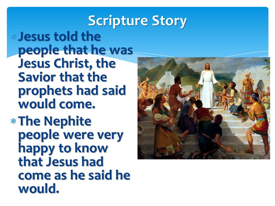 Scripture Story Jesus told the people that he was Jesus Christ, the Savior that the prophets had said would come.