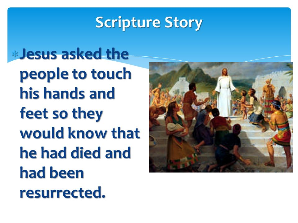 Scripture Story Jesus asked the people to touch his hands and feet so they would know that he had died and had been resurrected.