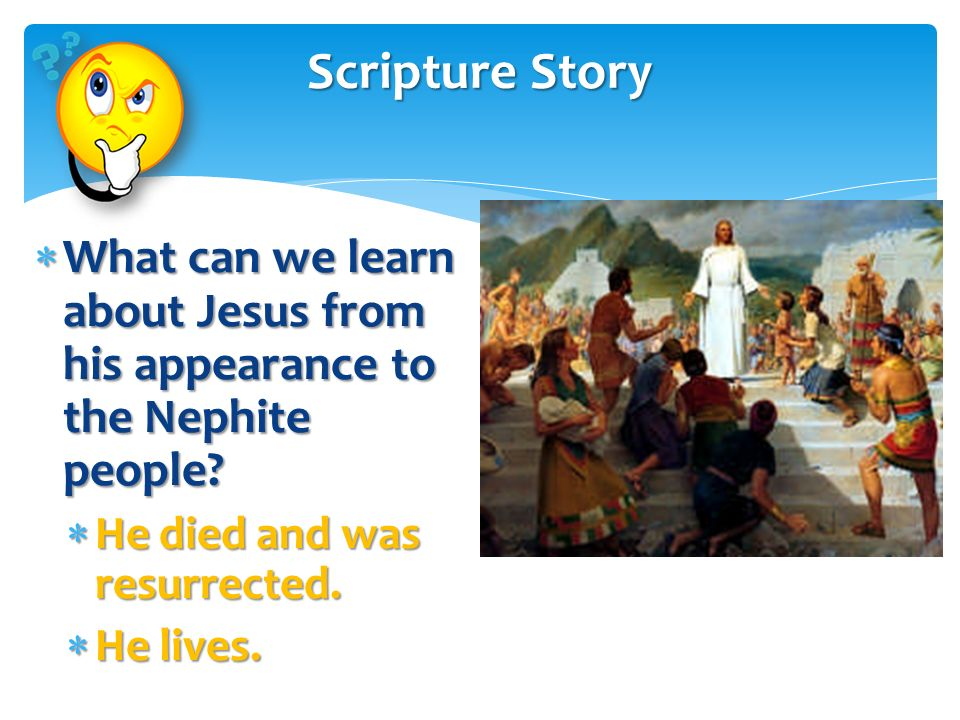 Scripture Story What can we learn about Jesus from his appearance to the Nephite people He died and was resurrected.