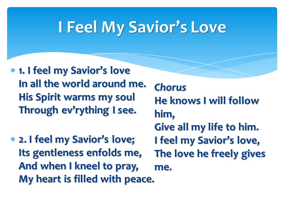 I Feel My Savior's Love 1. I feel my Savior's love In all the world around me. His Spirit warms my soul Through ev'rything I see.