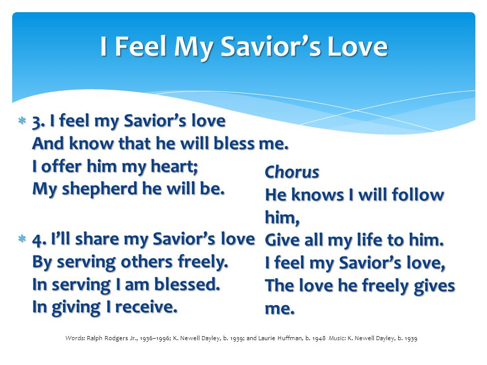 I Feel My Savior's Love 3. I feel my Savior's love And know that he will bless me. I offer him my heart; My shepherd he will be.