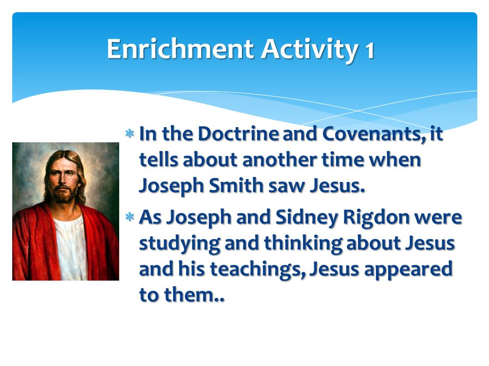 Enrichment Activity 1 In the Doctrine and Covenants, it tells about another time when Joseph Smith saw Jesus.