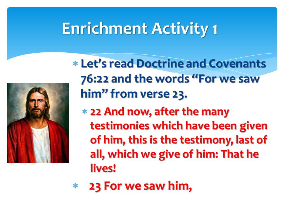 Enrichment Activity 1 Let's read Doctrine and Covenants 76:22 and the words For we saw him from verse 23.