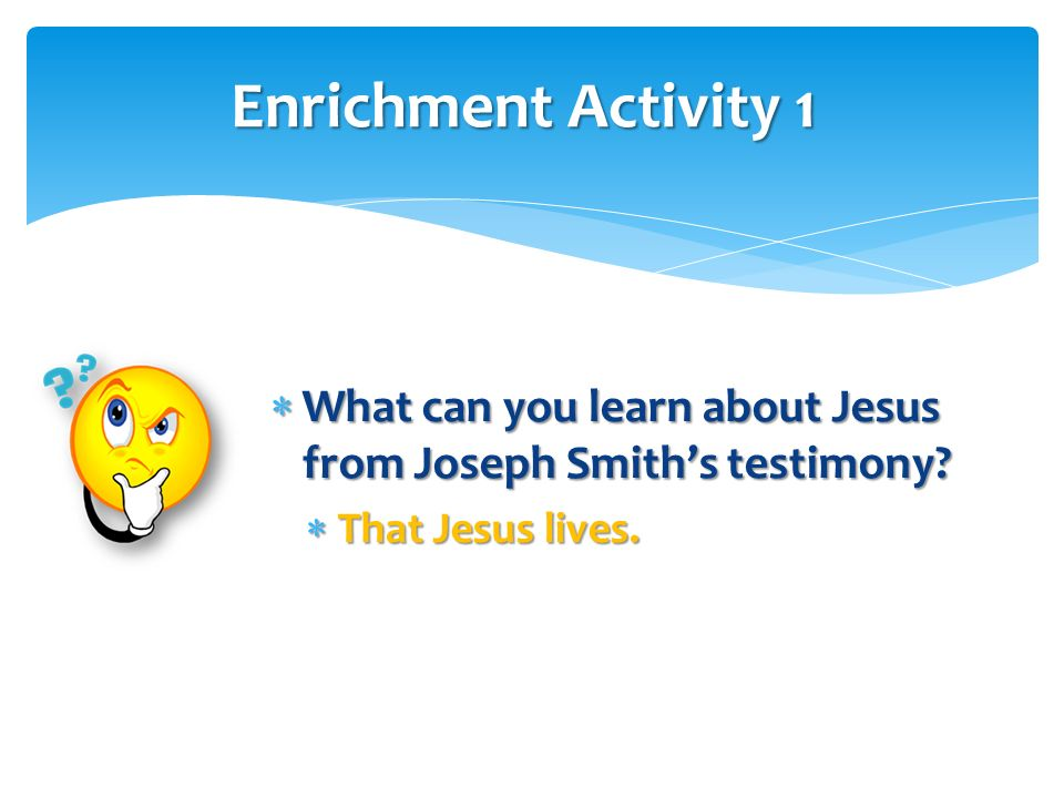 Enrichment Activity 1 What can you learn about Jesus from Joseph Smith's testimony.
