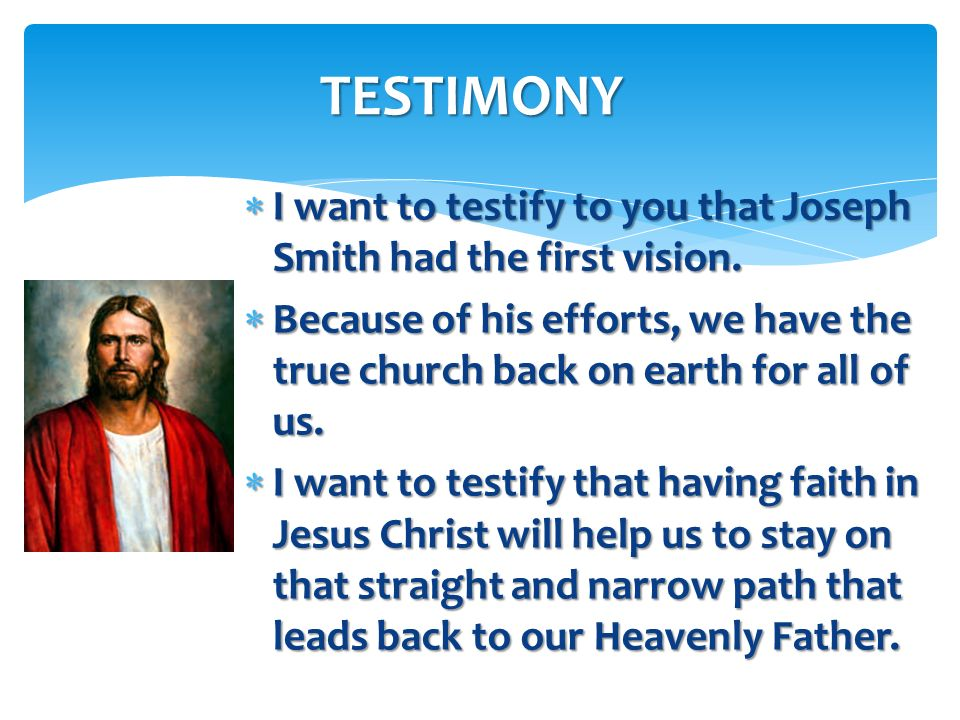TESTIMONY I want to testify to you that Joseph Smith had the first vision.