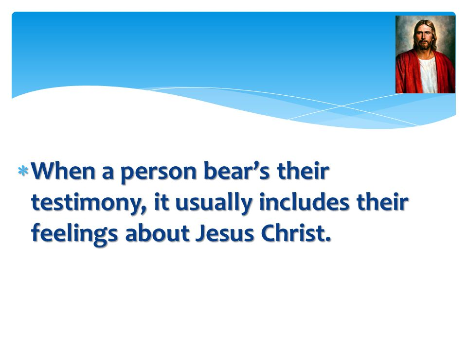 When a person bear's their testimony, it usually includes their feelings about Jesus Christ.