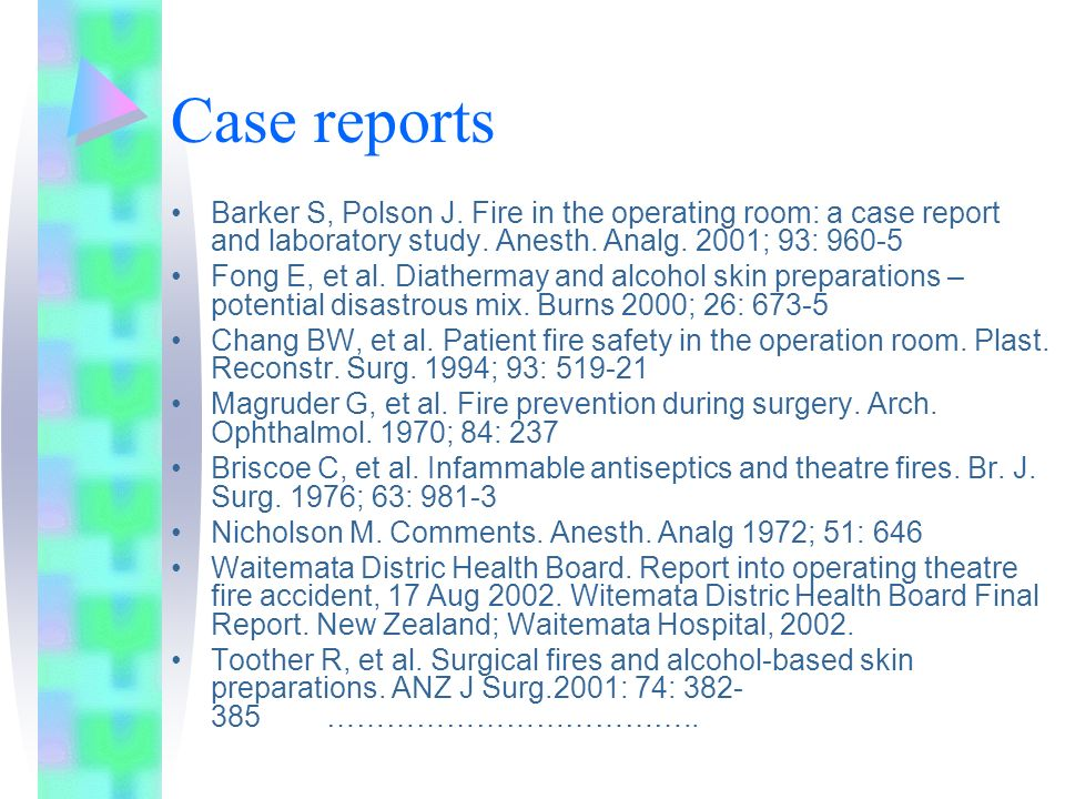 Case reports Barker S, Polson J. Fire in the operating room: a case report and laboratory study. Anesth. Analg. 2001; 93: 960-5.