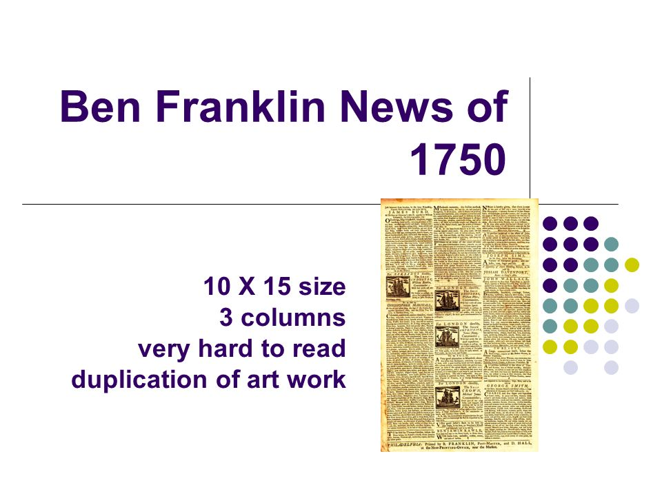 Ben Franklin News of 1750 10 X 15 size 3 columns very hard to read duplication of art work