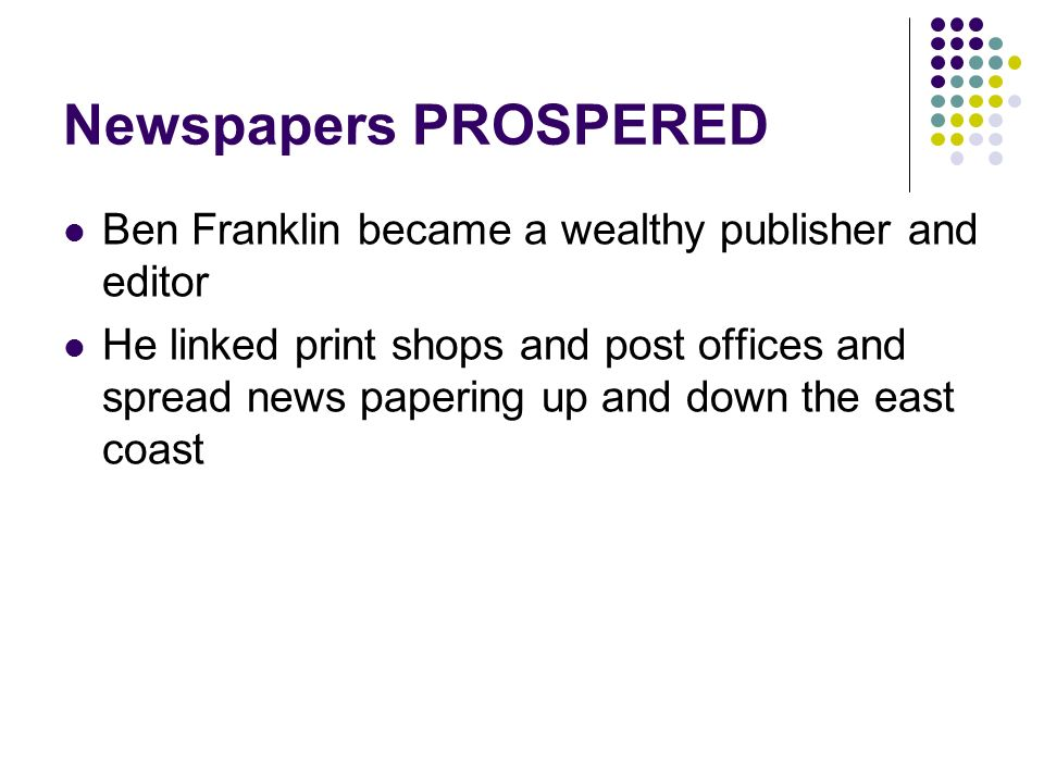 Newspapers PROSPERED Ben Franklin became a wealthy publisher and editor.