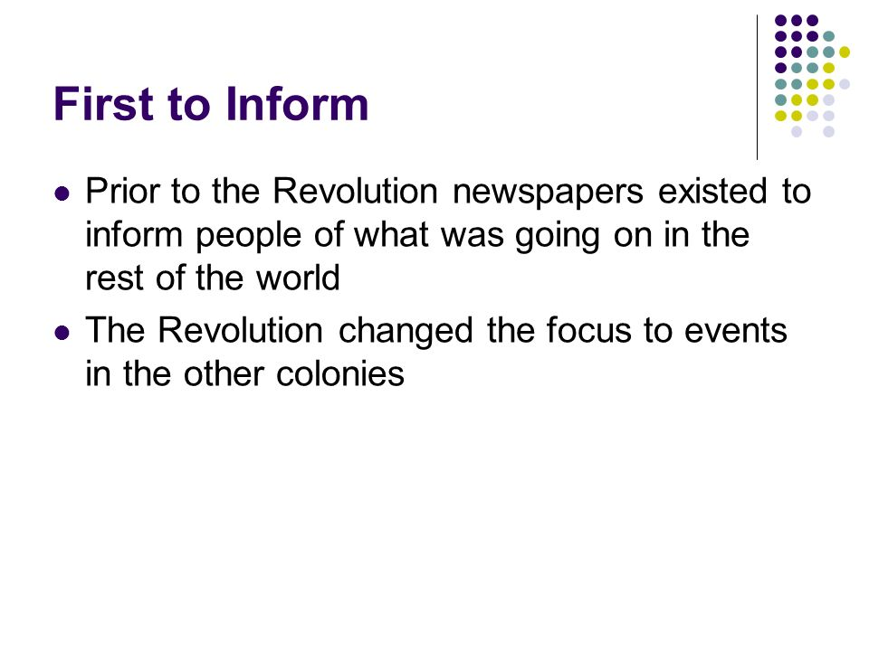 First to Inform Prior to the Revolution newspapers existed to inform people of what was going on in the rest of the world.