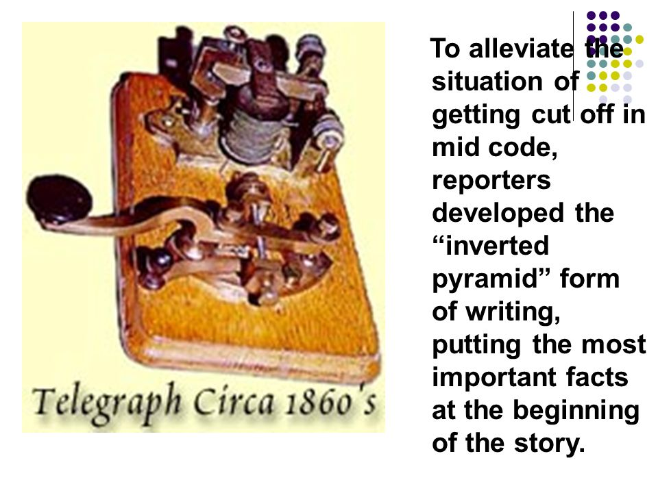 To alleviate the situation of getting cut off in mid code, reporters developed the inverted pyramid form of writing, putting the most important facts at the beginning of the story.