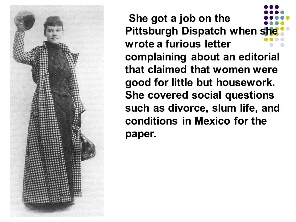 She got a job on the Pittsburgh Dispatch when she wrote a furious letter complaining about an editorial that claimed that women were good for little but housework.