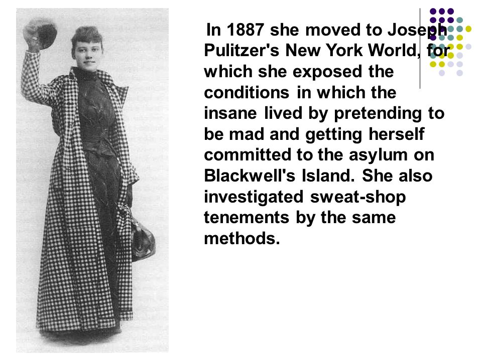In 1887 she moved to Joseph Pulitzer s New York World, for which she exposed the conditions in which the insane lived by pretending to be mad and getting herself committed to the asylum on Blackwell s Island.