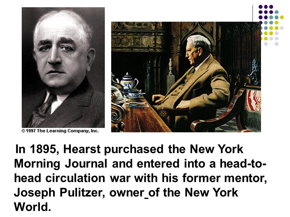In 1895, Hearst purchased the New York Morning Journal and entered into a head-to-head circulation war with his former mentor, Joseph Pulitzer, owner of the New York World.