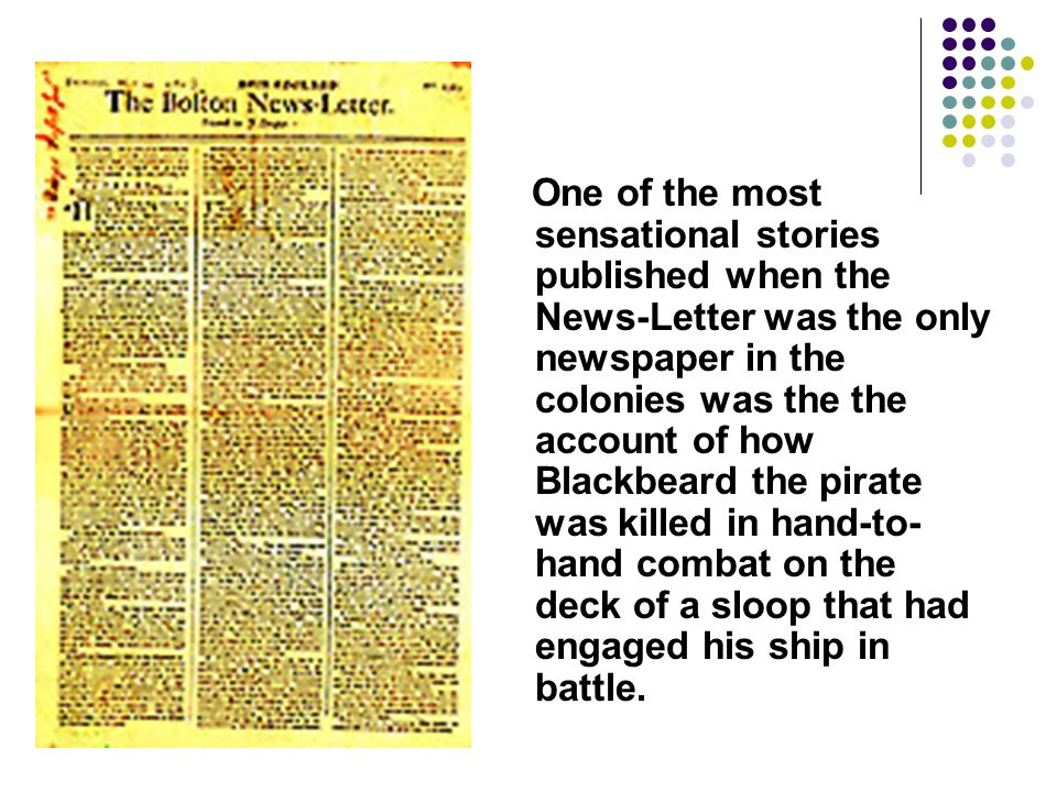 One of the most sensational stories published when the News-Letter was the only newspaper in the colonies was the the account of how Blackbeard the pirate was killed in hand-to-hand combat on the deck of a sloop that had engaged his ship in battle.