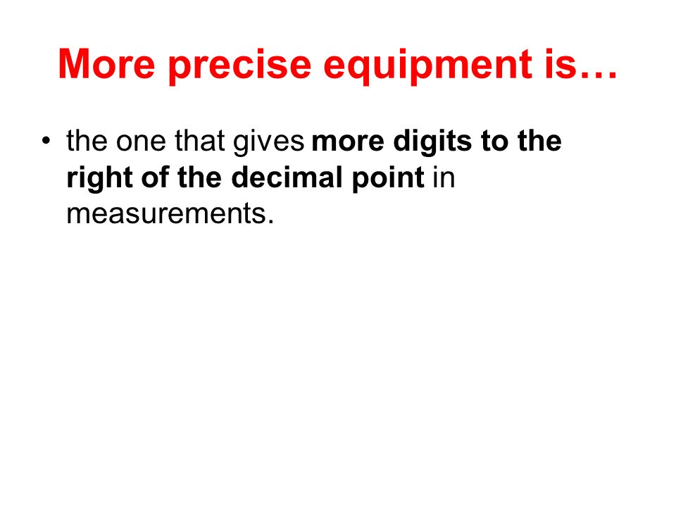 More precise equipment is…