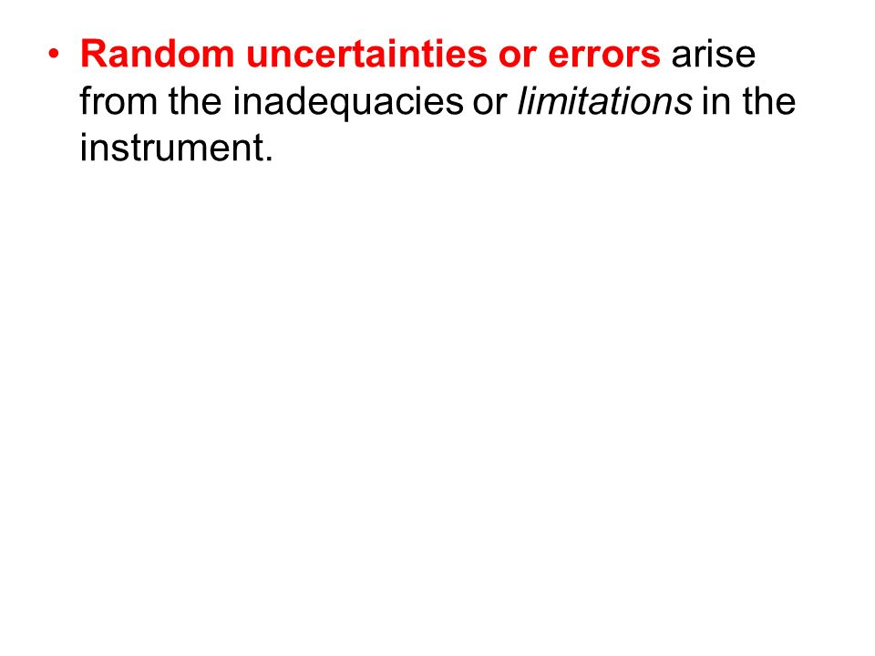Random uncertainties or errors arise from the inadequacies or limitations in the instrument.