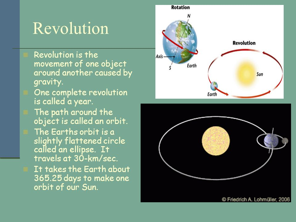 RevolutionRevolution is the movement of one object around another caused by gravity. One complete revolution is called a year.