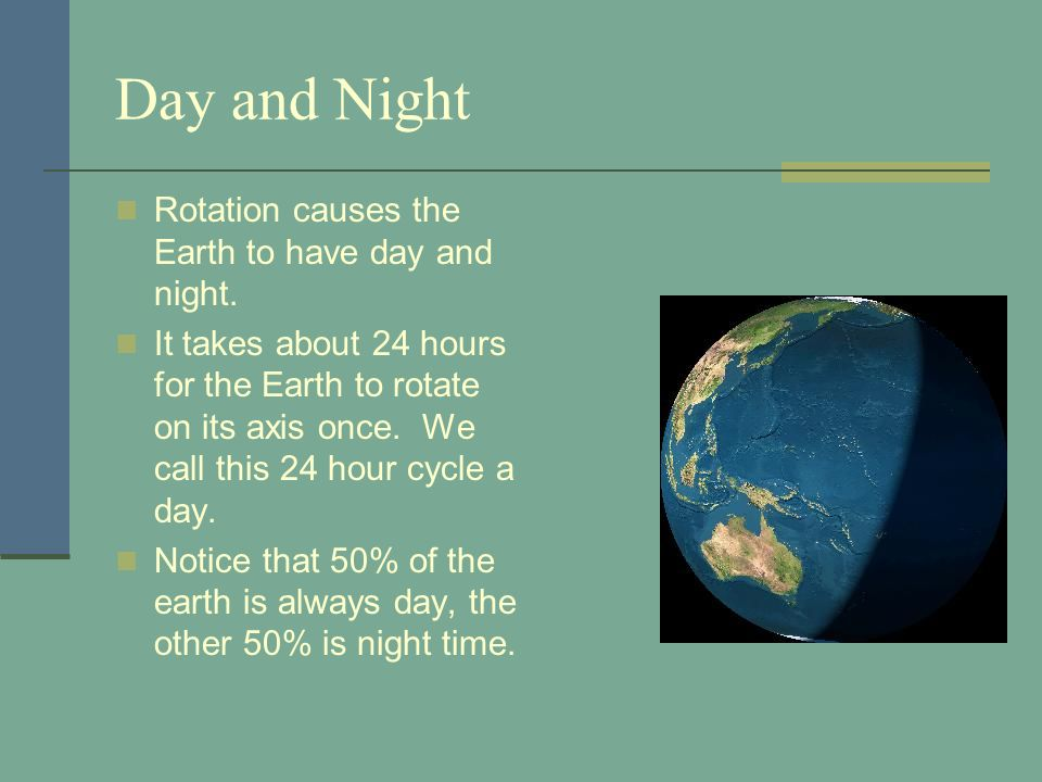 Day and Night Rotation causes the Earth to have day and night.