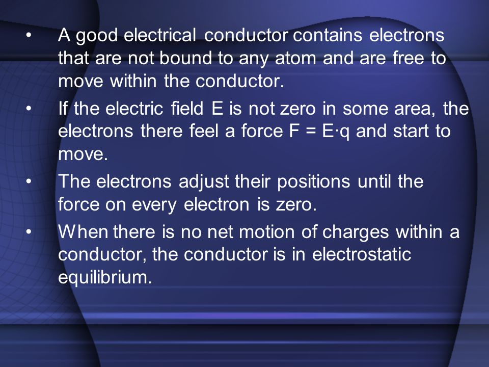 A good electrical conductor contains electrons that are not bound to any atom and are free to move within the conductor.